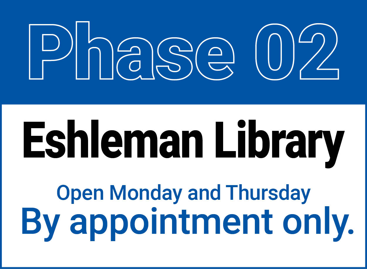 Phase 2 of the Eshleman Library reopening. Available on Monday and Thursday by appointment only.