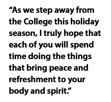 As we step away from the College this holiday season, I truly hope that each of you will spend time doing the things that bring peace and refreshment to your body and spirit.